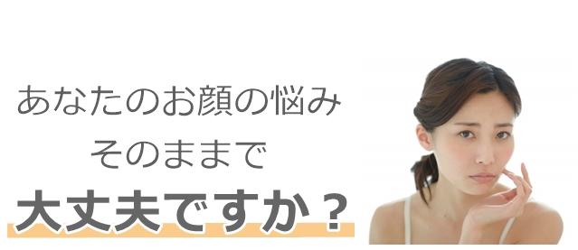 あなたのお顔の悩み大丈夫ですか?